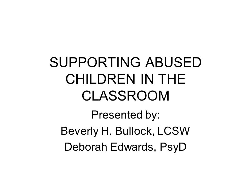 SUPPORTING ABUSED CHILDREN IN THE CLASSROOM Presented by: Beverly H.