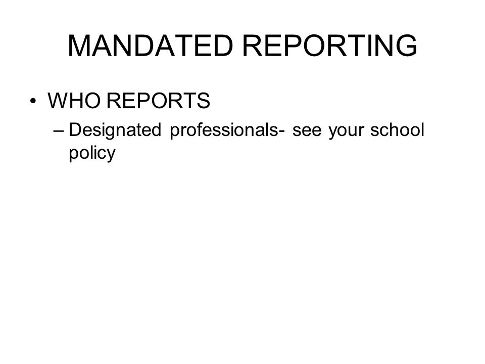 MANDATED REPORTING WHO REPORTS –Designated professionals- see your school policy
