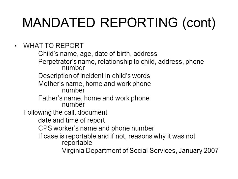 MANDATED REPORTING (cont) WHAT TO REPORT Childs name, age, date of birth, address Perpetrators name, relationship to child, address, phone number Description of incident in childs words Mothers name, home and work phone number Fathers name, home and work phone number Following the call, document date and time of report CPS workers name and phone number If case is reportable and if not, reasons why it was not reportable Virginia Department of Social Services, January 2007
