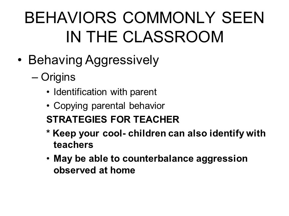 BEHAVIORS COMMONLY SEEN IN THE CLASSROOM Behaving Aggressively –Origins Identification with parent Copying parental behavior STRATEGIES FOR TEACHER * Keep your cool- children can also identify with teachers May be able to counterbalance aggression observed at home