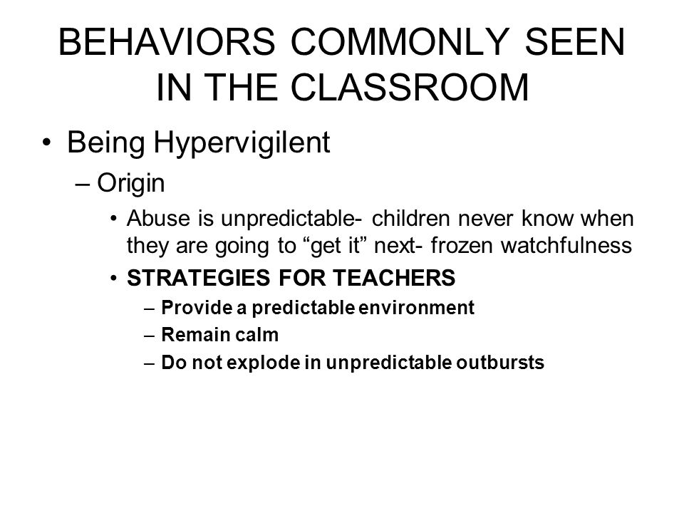 BEHAVIORS COMMONLY SEEN IN THE CLASSROOM Being Hypervigilent –Origin Abuse is unpredictable- children never know when they are going to get it next- frozen watchfulness STRATEGIES FOR TEACHERS –Provide a predictable environment –Remain calm –Do not explode in unpredictable outbursts