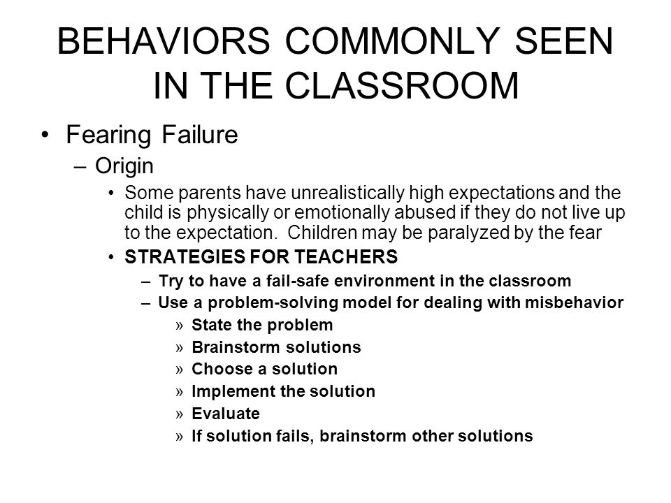 BEHAVIORS COMMONLY SEEN IN THE CLASSROOM Fearing Failure –Origin Some parents have unrealistically high expectations and the child is physically or emotionally abused if they do not live up to the expectation.