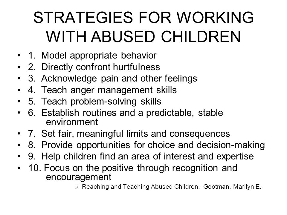 STRATEGIES FOR WORKING WITH ABUSED CHILDREN 1. Model appropriate behavior 2.