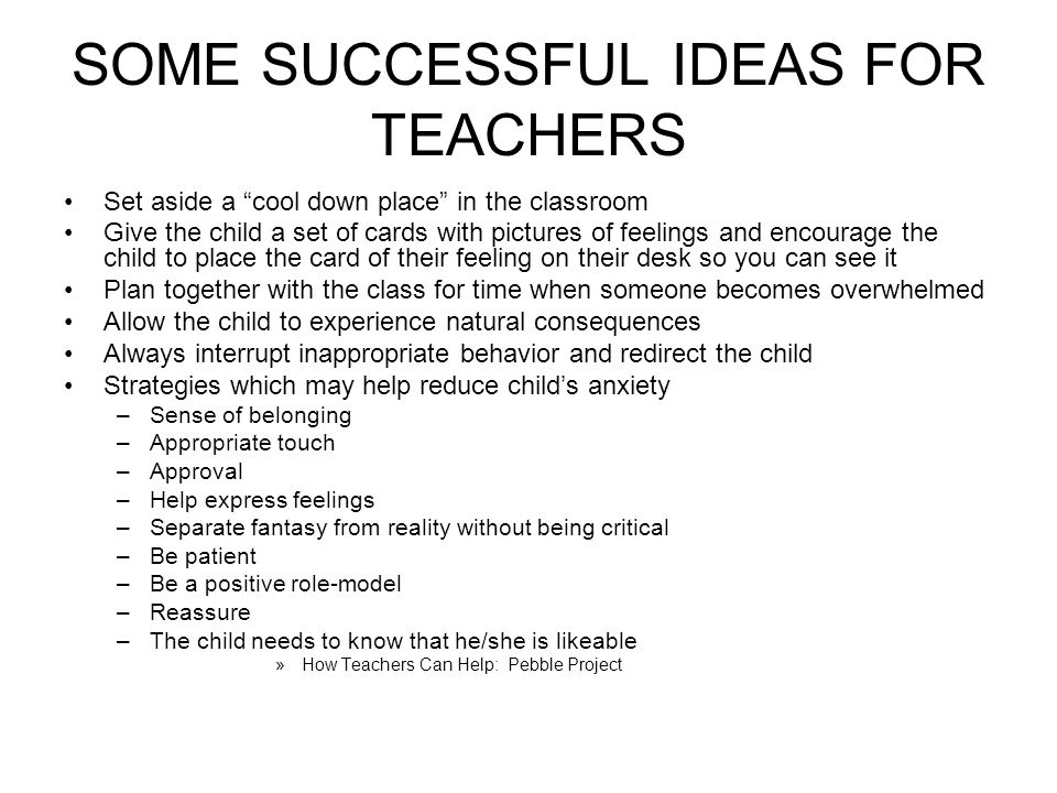 SOME SUCCESSFUL IDEAS FOR TEACHERS Set aside a cool down place in the classroom Give the child a set of cards with pictures of feelings and encourage the child to place the card of their feeling on their desk so you can see it Plan together with the class for time when someone becomes overwhelmed Allow the child to experience natural consequences Always interrupt inappropriate behavior and redirect the child Strategies which may help reduce childs anxiety –Sense of belonging –Appropriate touch –Approval –Help express feelings –Separate fantasy from reality without being critical –Be patient –Be a positive role-model –Reassure –The child needs to know that he/she is likeable »How Teachers Can Help: Pebble Project