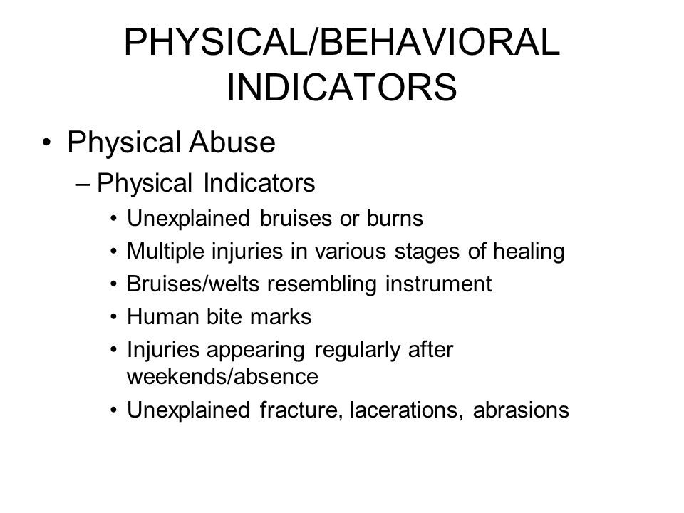 PHYSICAL/BEHAVIORAL INDICATORS Physical Abuse –Physical Indicators Unexplained bruises or burns Multiple injuries in various stages of healing Bruises/welts resembling instrument Human bite marks Injuries appearing regularly after weekends/absence Unexplained fracture, lacerations, abrasions