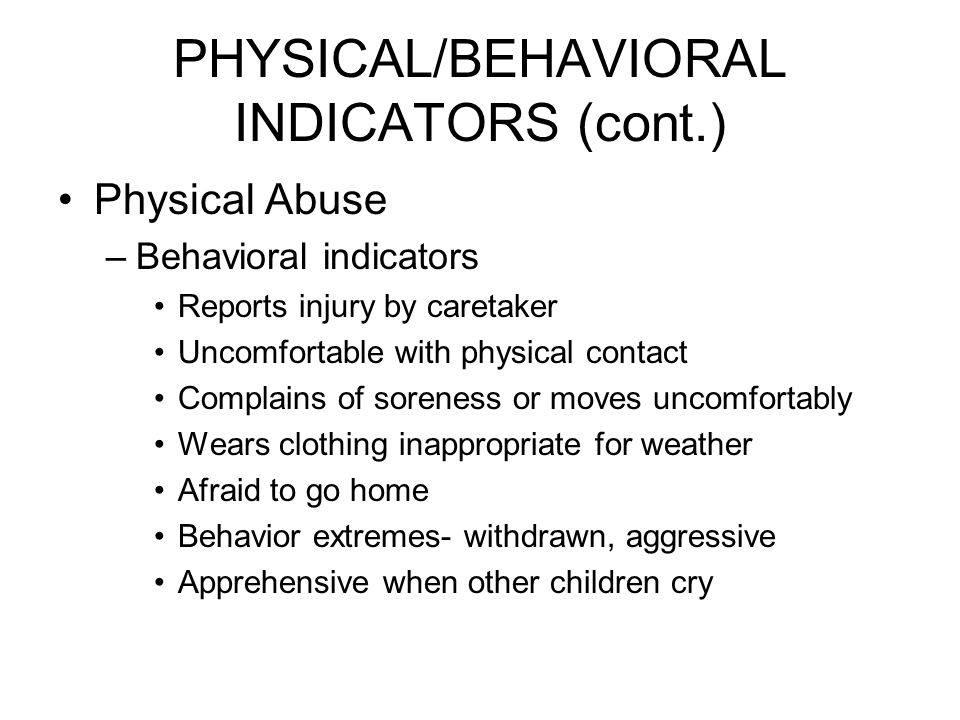 PHYSICAL/BEHAVIORAL INDICATORS (cont.) Physical Abuse –Behavioral indicators Reports injury by caretaker Uncomfortable with physical contact Complains of soreness or moves uncomfortably Wears clothing inappropriate for weather Afraid to go home Behavior extremes- withdrawn, aggressive Apprehensive when other children cry