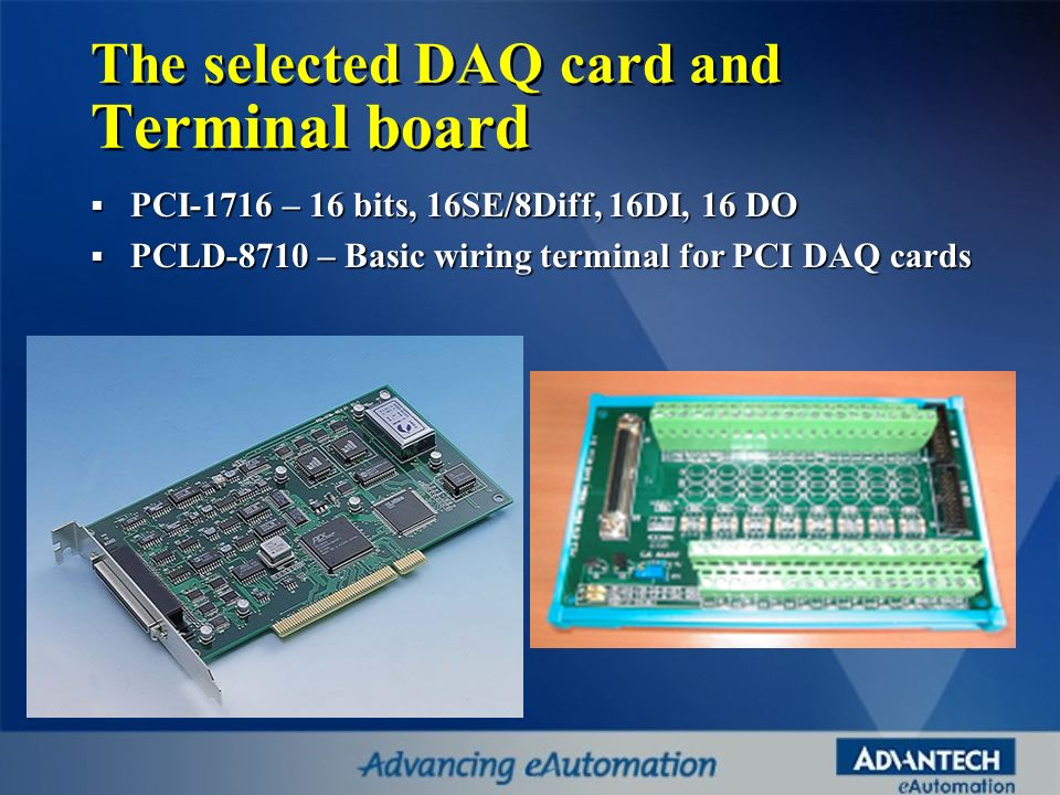 The selected DAQ card and Terminal board PCI-1716 – 16 bits, 16SE/8Diff, 16DI, 16 DO PCI-1716 – 16 bits, 16SE/8Diff, 16DI, 16 DO PCLD-8710 – Basic wir