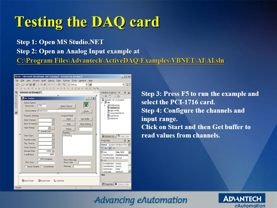 Step 1: Open MS Studio.NET Step 2: Open an Analog Input example at C:\Program Files\Advantech\ActiveDAQ\Examples\VBNET\AI\AI.sln C:\Program Files\Adva