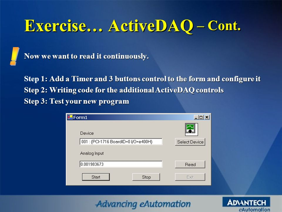 Exercise… ActiveDAQ – Cont. Now we want to read it continuously. 1: Add a Timer and 3 buttons control to the form and configure it Step 1: Add a Timer