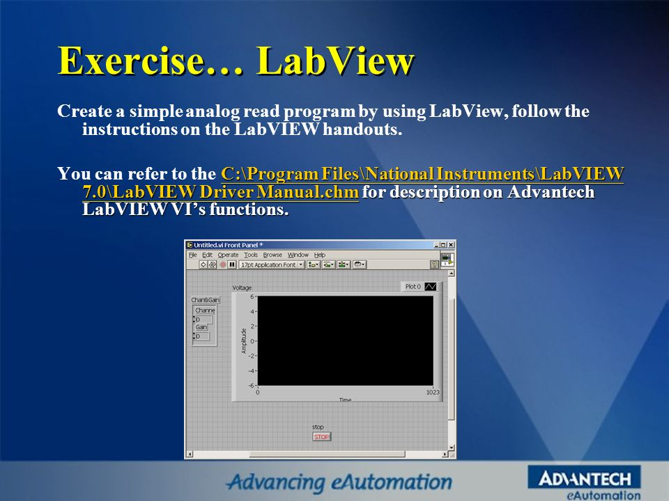 Exercise… LabView Create a simple analog read program by using LabView, follow the instructions on the LabVIEW handouts. C:\Program Files\National Ins