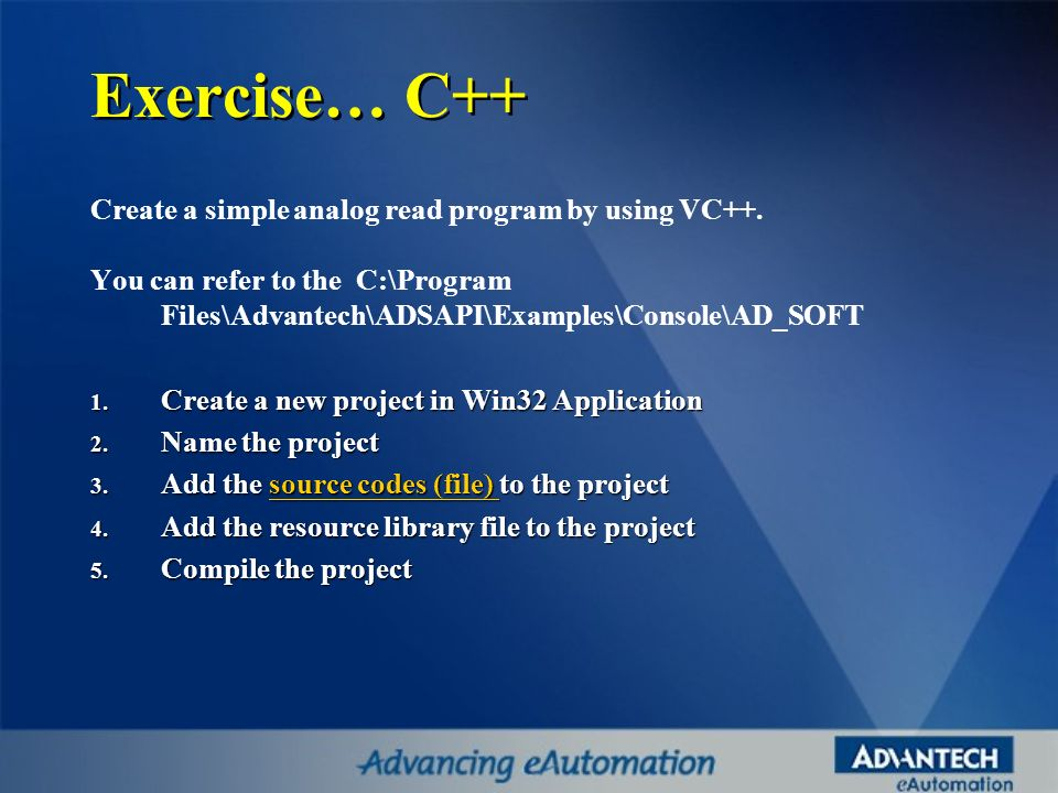 Exercise… C++ Create a simple analog read program by using VC++. You can refer to the C:\Program Files\Advantech\ADSAPI\Examples\Console\AD_SOFT 1. Cr