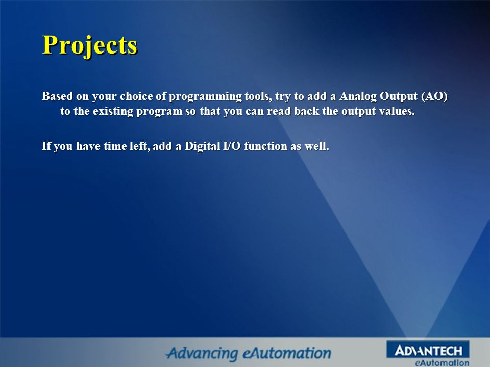 Projects Based on your choice of programming tools, try to add a Analog Output (AO) to the existing program so that you can read back the output value