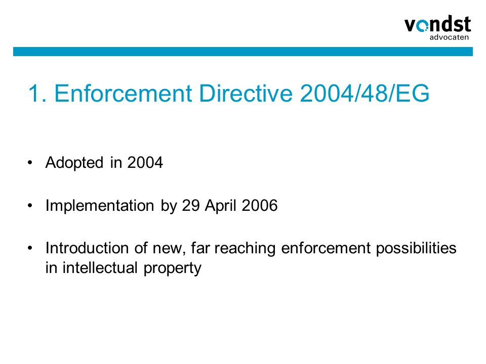 1. Enforcement Directive 2004/48/EG Adopted in 2004 Implementation by 29 April 2006 Introduction of new, far reaching enforcement possibilities in int
