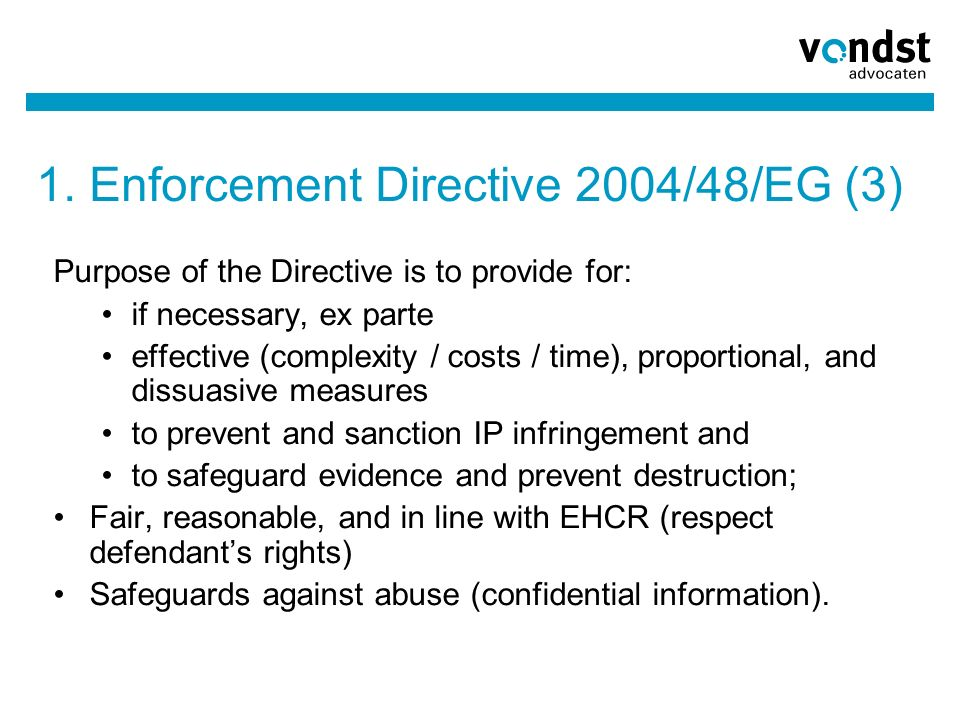 1. Enforcement Directive 2004/48/EG (3) Purpose of the Directive is to provide for: if necessary, ex parte effective (complexity / costs / time), prop