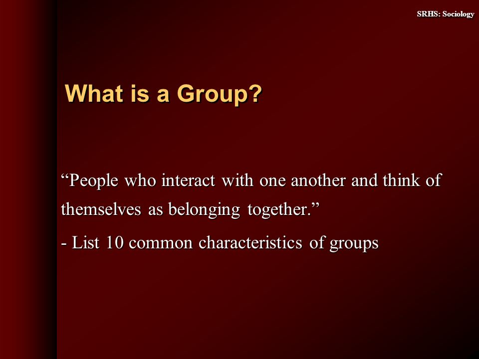 SRHS: Sociology People who interact with one another and think of themselves as belonging together.