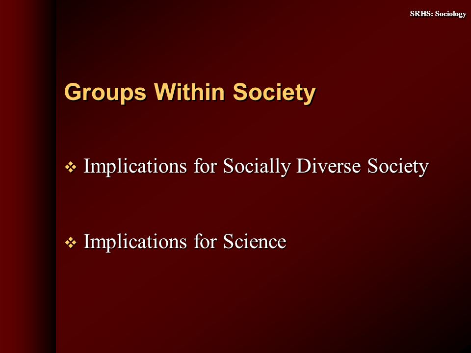 SRHS: Sociology Implications for Socially Diverse Society Implications for Socially Diverse Society Implications for Science Implications for Science Groups Within Society