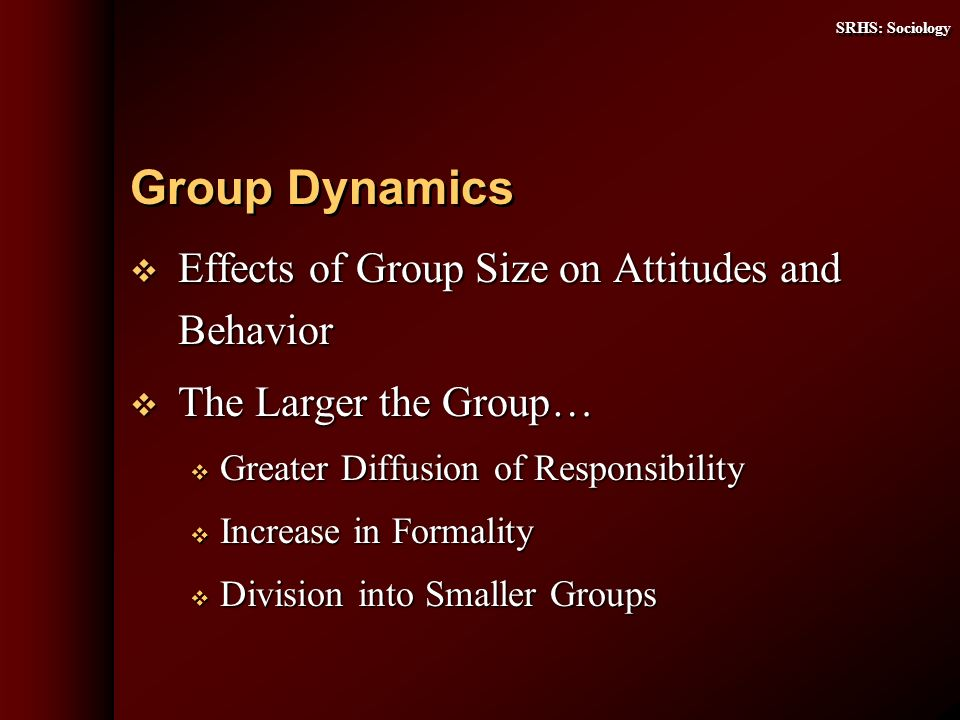SRHS: Sociology Effects of Group Size on Attitudes and Behavior Effects of Group Size on Attitudes and Behavior The Larger the Group… The Larger the Group… Greater Diffusion of Responsibility Greater Diffusion of Responsibility Increase in Formality Increase in Formality Division into Smaller Groups Division into Smaller Groups Group Dynamics
