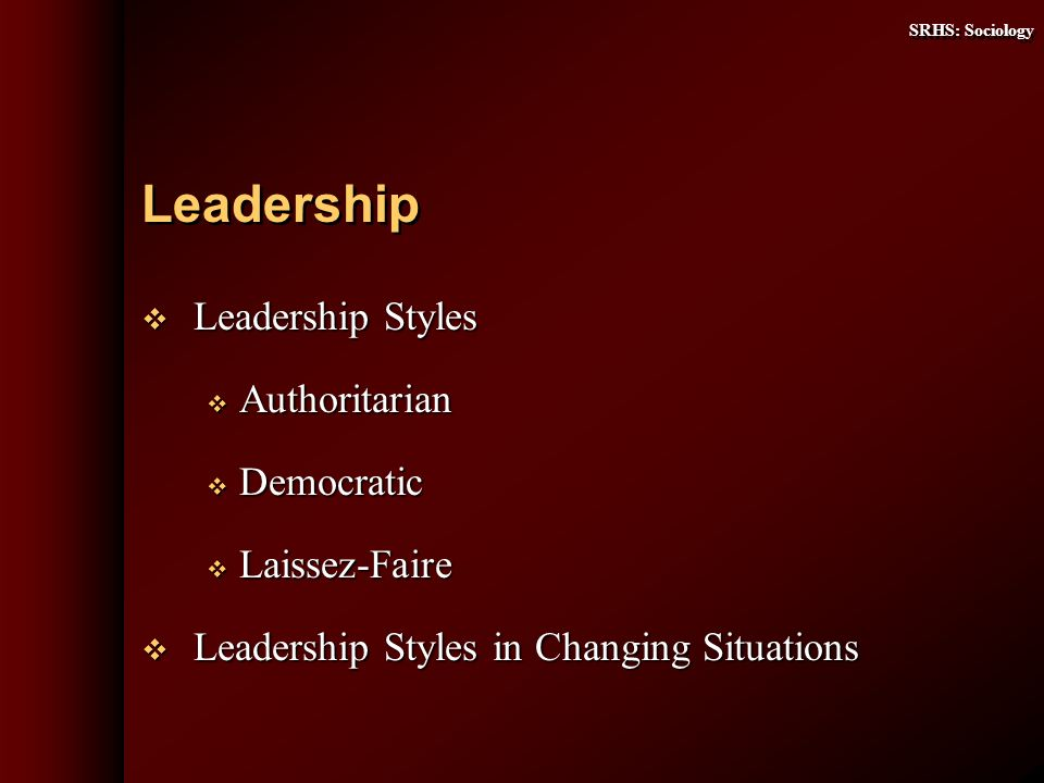 SRHS: Sociology Leadership Styles Leadership Styles Authoritarian Authoritarian Democratic Democratic Laissez-Faire Laissez-Faire Leadership Styles in Changing Situations Leadership Styles in Changing Situations Leadership
