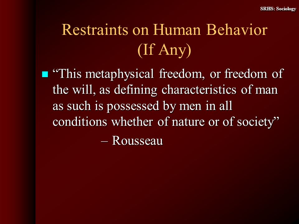 SRHS: Sociology Restraints on Human Behavior (If Any) This metaphysical freedom, or freedom of the will, as defining characteristics of man as such is possessed by men in all conditions whether of nature or of society This metaphysical freedom, or freedom of the will, as defining characteristics of man as such is possessed by men in all conditions whether of nature or of society – Rousseau