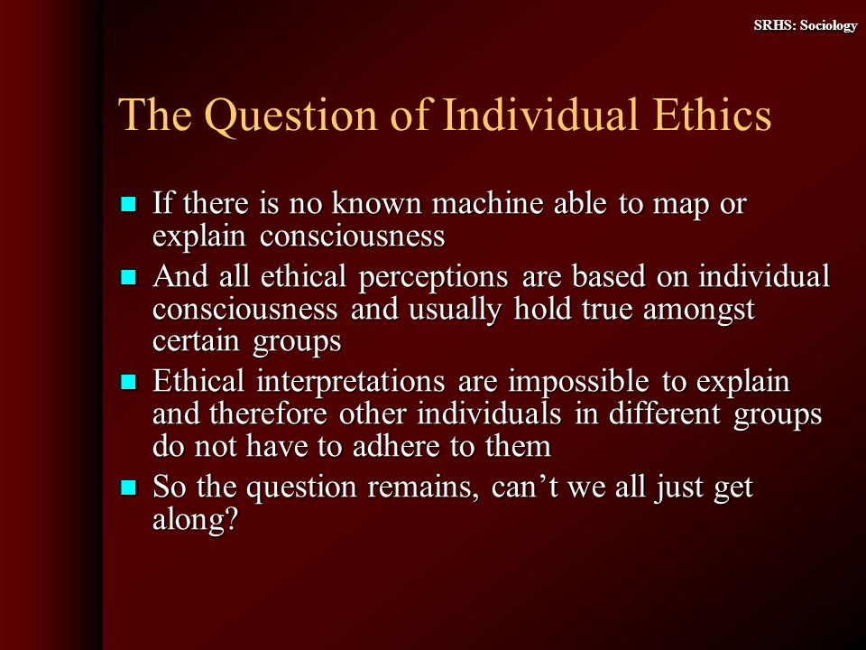 SRHS: Sociology The Question of Individual Ethics If there is no known machine able to map or explain consciousness If there is no known machine able to map or explain consciousness And all ethical perceptions are based on individual consciousness and usually hold true amongst certain groups And all ethical perceptions are based on individual consciousness and usually hold true amongst certain groups Ethical interpretations are impossible to explain and therefore other individuals in different groups do not have to adhere to them Ethical interpretations are impossible to explain and therefore other individuals in different groups do not have to adhere to them So the question remains, cant we all just get along.