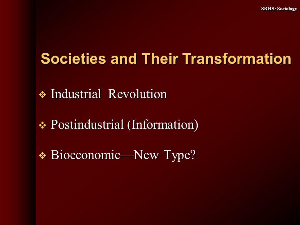 SRHS: Sociology Industrial Revolution Industrial Revolution Postindustrial (Information) Postindustrial (Information) BioeconomicNew Type? Bioeconomic