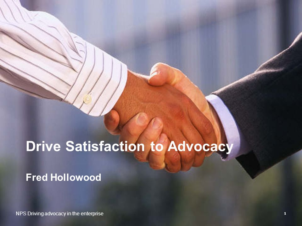 1 Drive Satisfaction to Advocacy Fred Hollowood NPS Driving advocacy in the enterprise