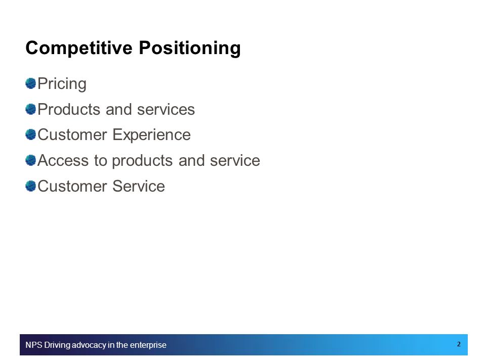 Competitive Positioning Pricing Products and services Customer Experience Access to products and service Customer Service NPS Driving advocacy in the