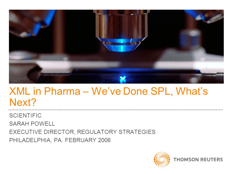 XML in Pharma – Weve Done SPL, Whats Next? SCIENTIFIC SARAH POWELL EXECUTIVE DIRECTOR, REGULATORY STRATEGIES PHILADELPHIA, PA. FEBRUARY 2006