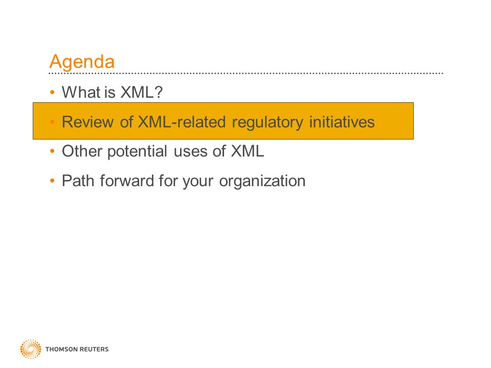 Agenda What is XML? Review of XML-related regulatory initiatives Other potential uses of XML Path forward for your organization