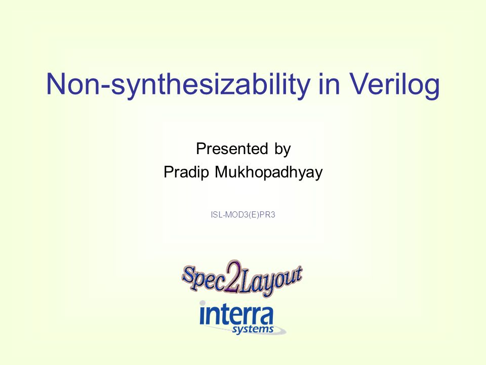 ©Interra Systems 2 Sub-module Description Schedule: –Presentation (PR1-PR4): 4 sessions –Lab: 5 sessions Objective: –Make the SpecToLayout trainees aware about the non- synthesizable aspects of Verilog Aim: –Enable SpecToLayout trainees to write proper and efficient Verilog codes, eliminating those elements that hinder synthesis
