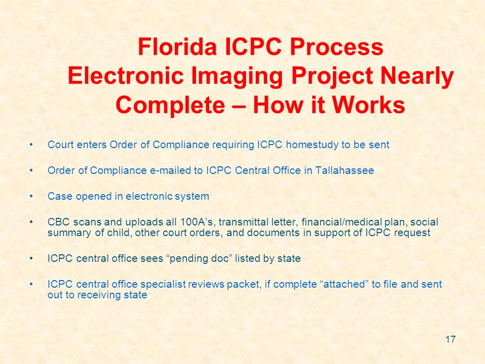 17 Florida ICPC Process Electronic Imaging Project Nearly Complete – How it Works Court enters Order of Compliance requiring ICPC homestudy to be sent
