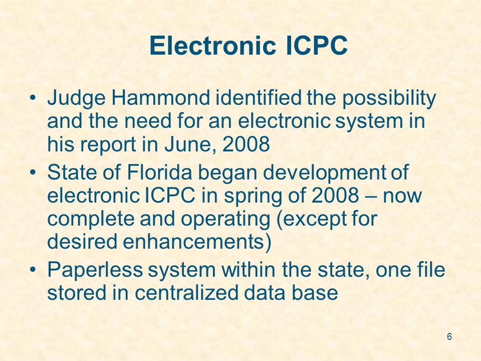 6 Electronic ICPC Judge Hammond identified the possibility and the need for an electronic system in his report in June, 2008 State of Florida began de