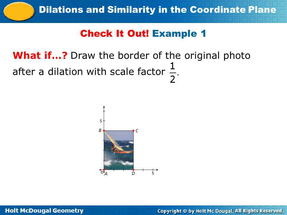 Holt McDougal Geometry Dilations and Similarity in the Coordinate Plane Check It Out! Example 1 What if…? Draw the border of the original photo after
