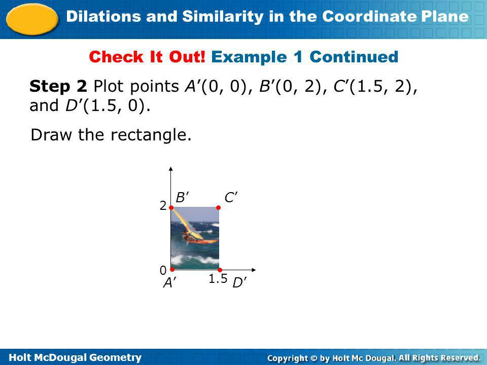 Holt McDougal Geometry Dilations and Similarity in the Coordinate Plane Check It Out! Example 1 Continued Step 2 Plot points A(0, 0), B(0, 2), C(1.5,