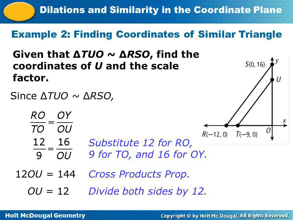 Holt McDougal Geometry Dilations and Similarity in the Coordinate Plane Example 2: Finding Coordinates of Similar Triangle Given that TUO ~ RSO, find
