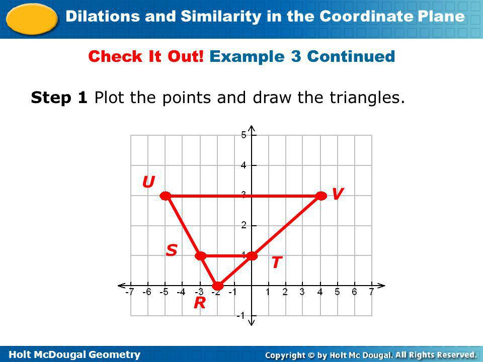 Holt McDougal Geometry Dilations and Similarity in the Coordinate Plane Check It Out! Example 3 Continued Step 1 Plot the points and draw the triangle