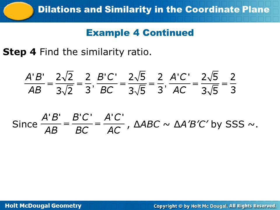 Holt McDougal Geometry Dilations and Similarity in the Coordinate Plane Example 4 Continued Step 4 Find the similarity ratio. Since, ABC ~ ABC by SSS