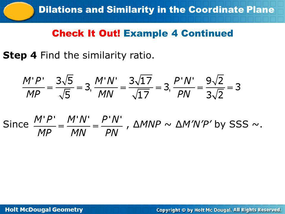 Holt McDougal Geometry Dilations and Similarity in the Coordinate Plane Check It Out! Example 4 Continued Step 4 Find the similarity ratio. Since, MNP