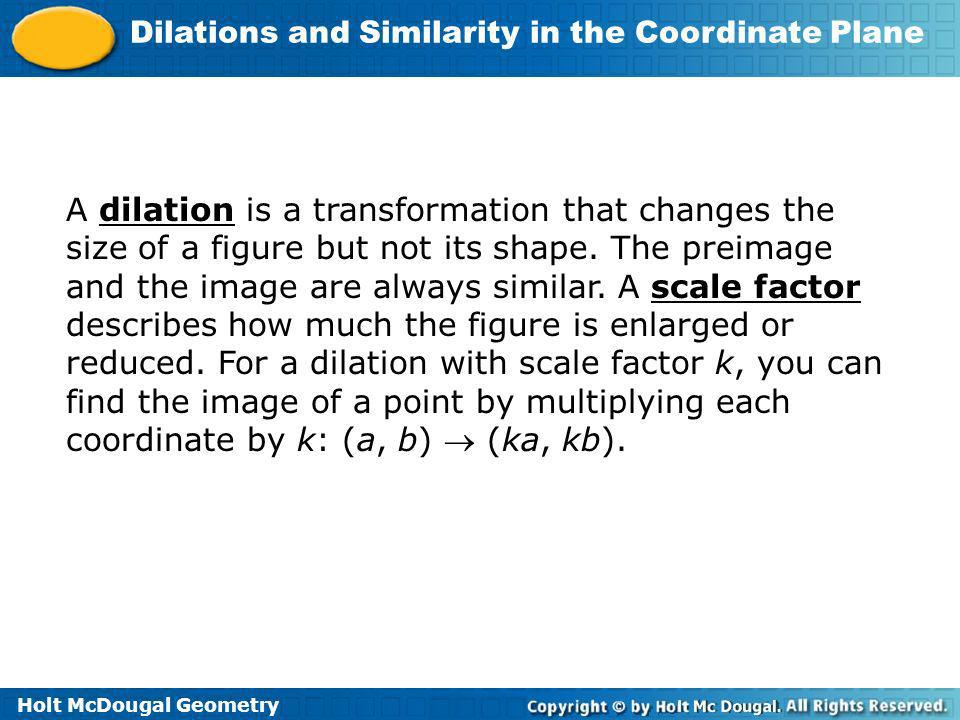 Holt McDougal Geometry Dilations and Similarity in the Coordinate Plane A dilation is a transformation that changes the size of a figure but not its s