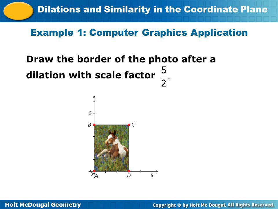 Holt McDougal Geometry Dilations and Similarity in the Coordinate Plane Example 1: Computer Graphics Application Draw the border of the photo after a