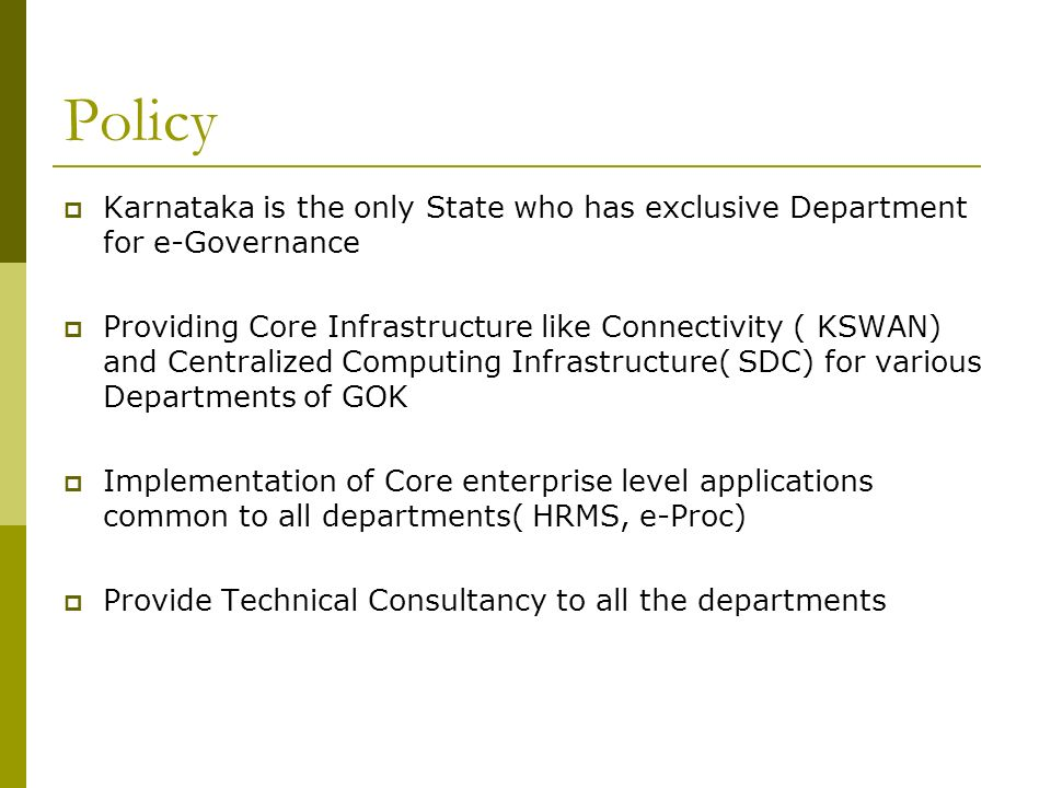 Policy Karnataka is the only State who has exclusive Department for e-Governance Providing Core Infrastructure like Connectivity ( KSWAN) and Centralized Computing Infrastructure( SDC) for various Departments of GOK Implementation of Core enterprise level applications common to all departments( HRMS, e-Proc) Provide Technical Consultancy to all the departments