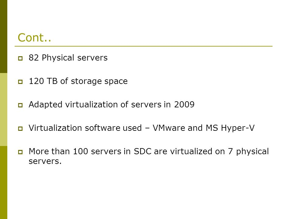Cont.. 82 Physical servers 120 TB of storage space Adapted virtualization of servers in 2009 Virtualization software used – VMware and MS Hyper-V More
