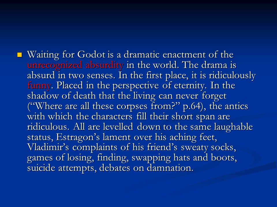 Waiting for Godot is a dramatic enactment of the unrecognized absurdity in the world.