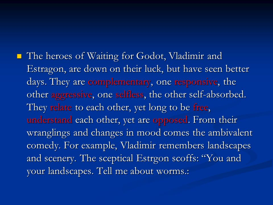 The heroes of Waiting for Godot, Vladimir and Estragon, are down on their luck, but have seen better days. They are complementary, one responsive, the
