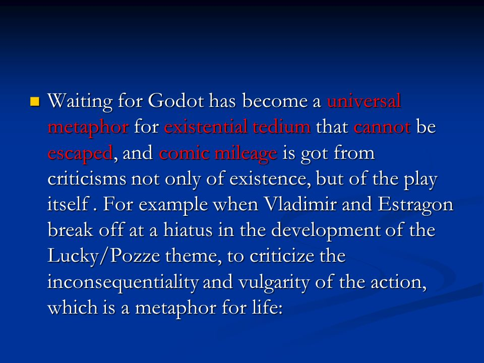 Waiting for Godot has become a universal metaphor for existential tedium that cannot be escaped, and comic mileage is got from criticisms not only of
