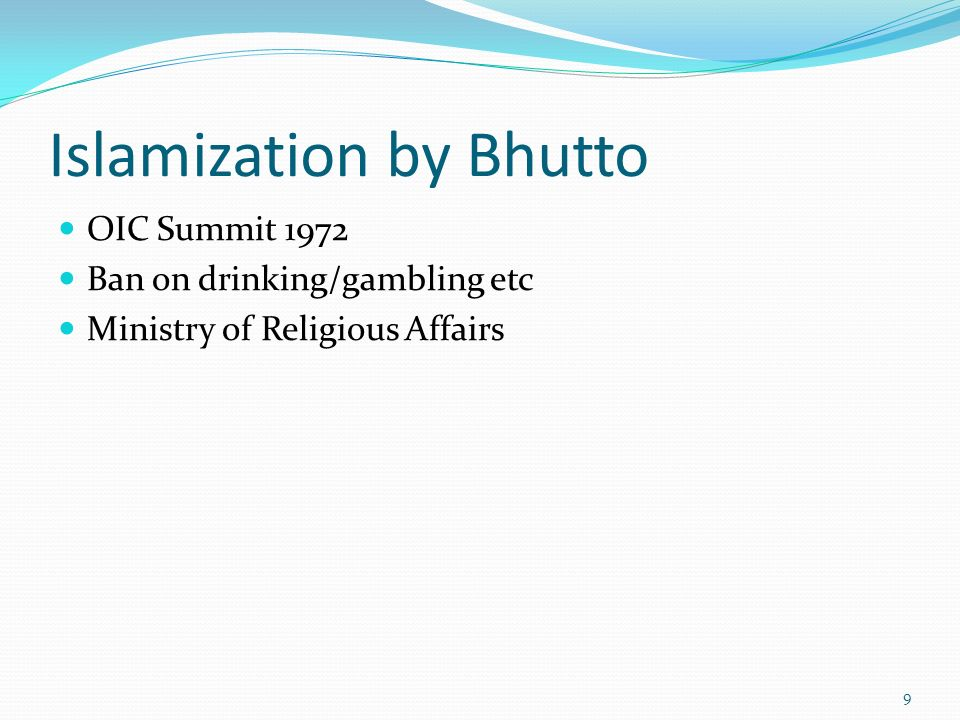 Islamization by Bhutto OIC Summit 1972 Ban on drinking/gambling etc Ministry of Religious Affairs 9