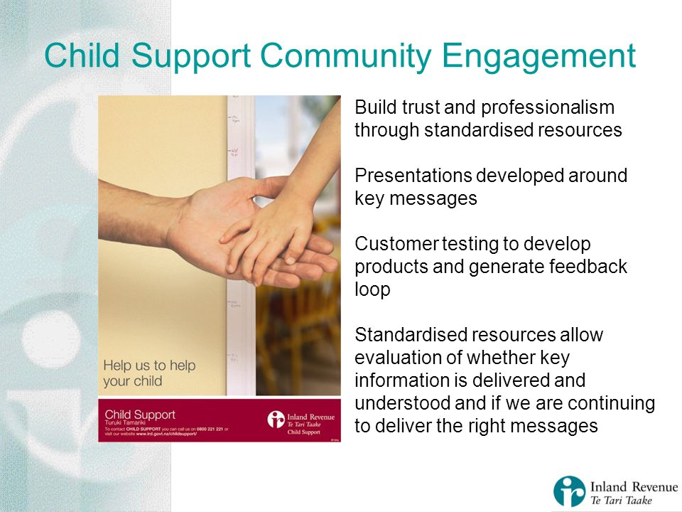 Child Support Community Engagement Build trust and professionalism through standardised resources Presentations developed around key messages Customer testing to develop products and generate feedback loop Standardised resources allow evaluation of whether key information is delivered and understood and if we are continuing to deliver the right messages