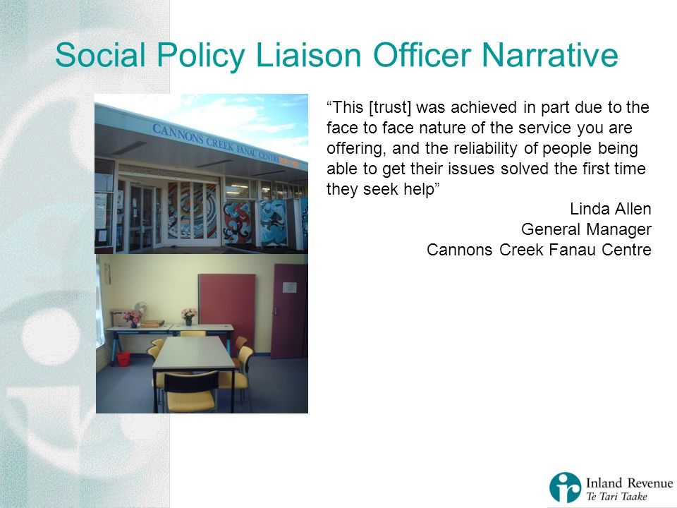 Social Policy Liaison Officer Narrative This [trust] was achieved in part due to the face to face nature of the service you are offering, and the reliability of people being able to get their issues solved the first time they seek help Linda Allen General Manager Cannons Creek Fanau Centre