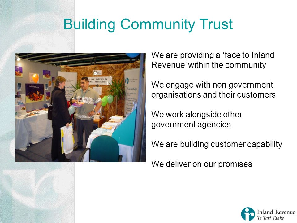 Building Community Trust We are providing a face to Inland Revenue within the community We engage with non government organisations and their customer