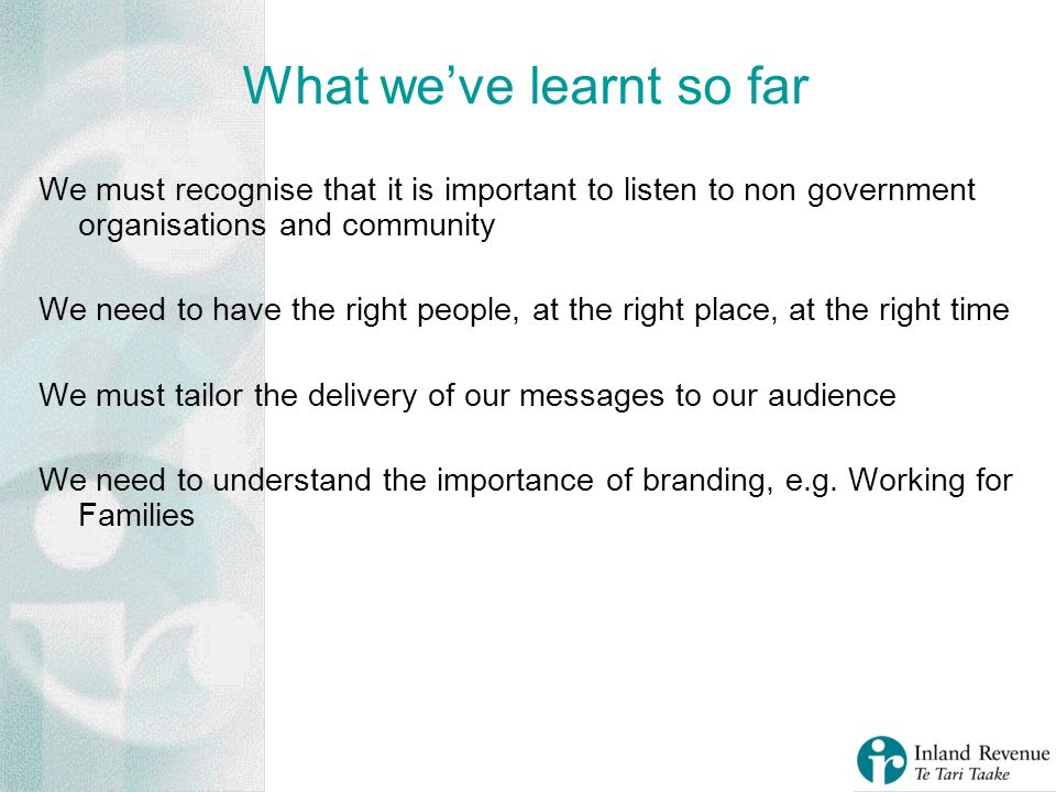 What weve learnt so far We must recognise that it is important to listen to non government organisations and community We need to have the right people, at the right place, at the right time We must tailor the delivery of our messages to our audience We need to understand the importance of branding, e.g.